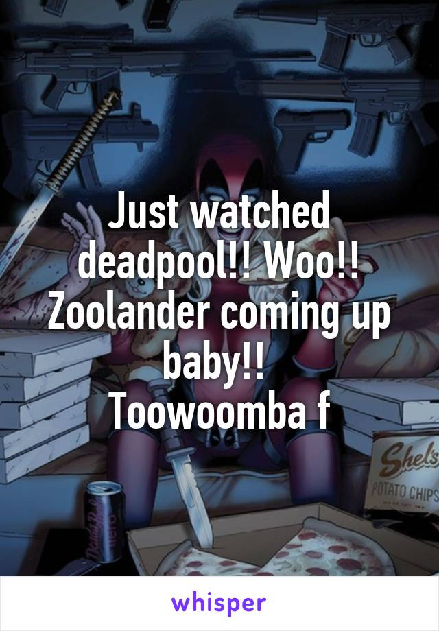 Just watched deadpool!! Woo!! Zoolander coming up baby!!  Toowoomba f