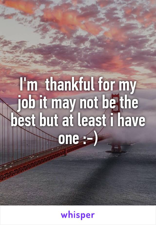 I'm  thankful for my job it may not be the best but at least i have one :-)