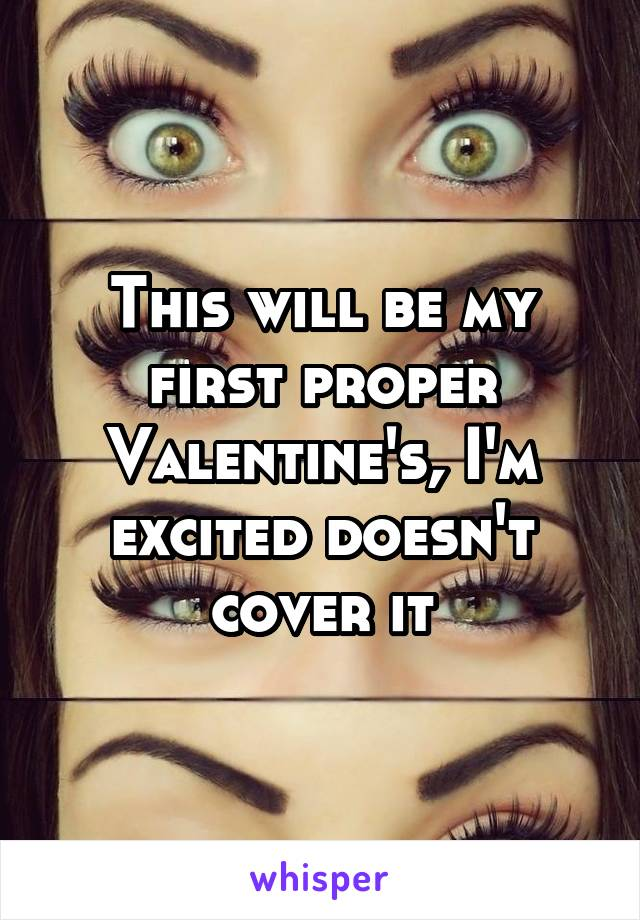 This will be my first proper Valentine's, I'm excited doesn't cover it