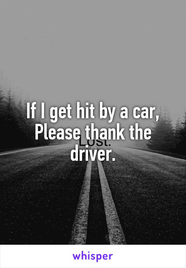 If I get hit by a car, Please thank the driver.