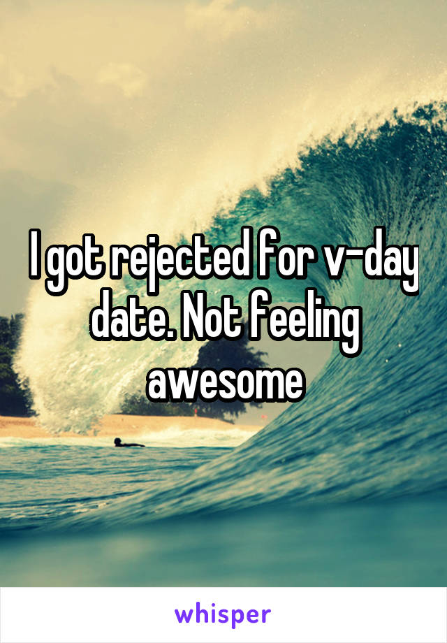 I got rejected for v-day date. Not feeling awesome