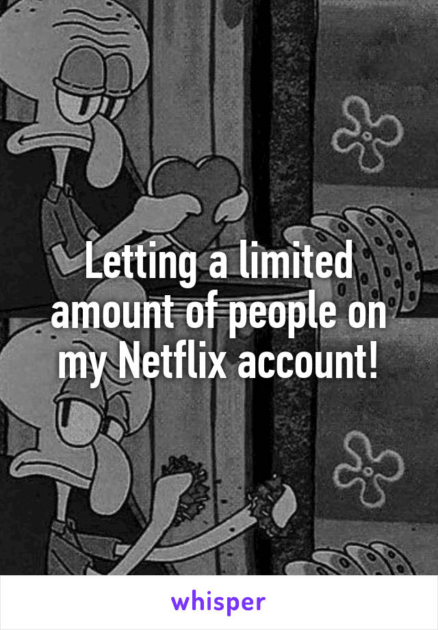 Letting a limited amount of people on my Netflix account!