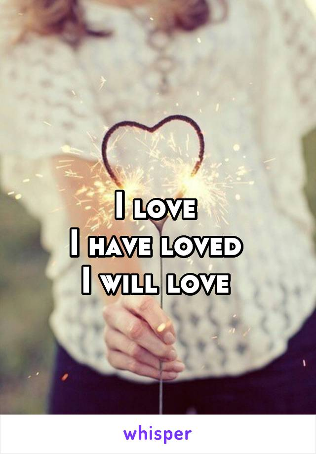 I love  I have loved  I will love