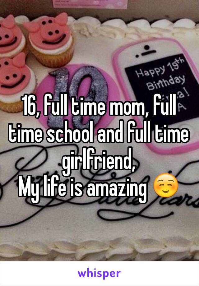 16, full time mom, full time school and full time girlfriend,  My life is amazing ☺️