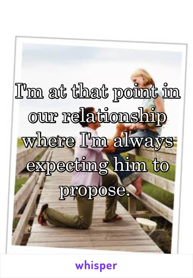 I'm at that point in our relationship where I'm always expecting him to propose.