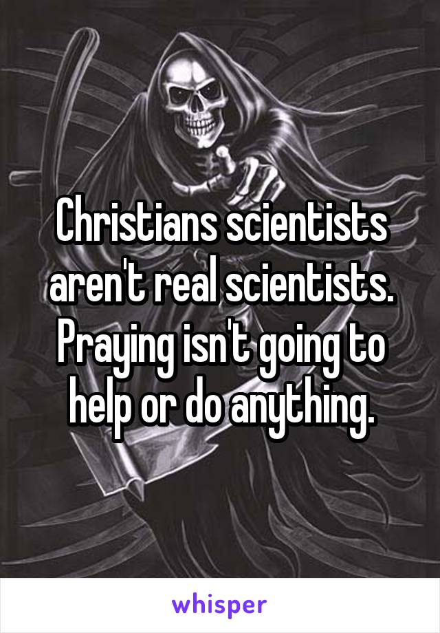 Christians scientists aren't real scientists. Praying isn't going to help or do anything.