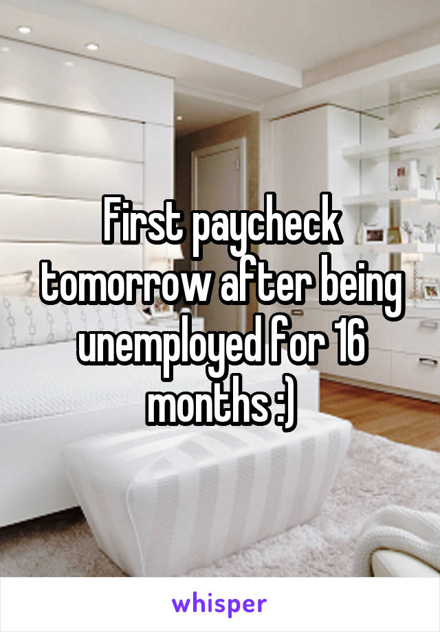 First paycheck tomorrow after being unemployed for 16 months :)