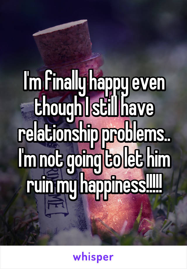 I'm finally happy even though I still have relationship problems.. I'm not going to let him ruin my happiness!!!!!