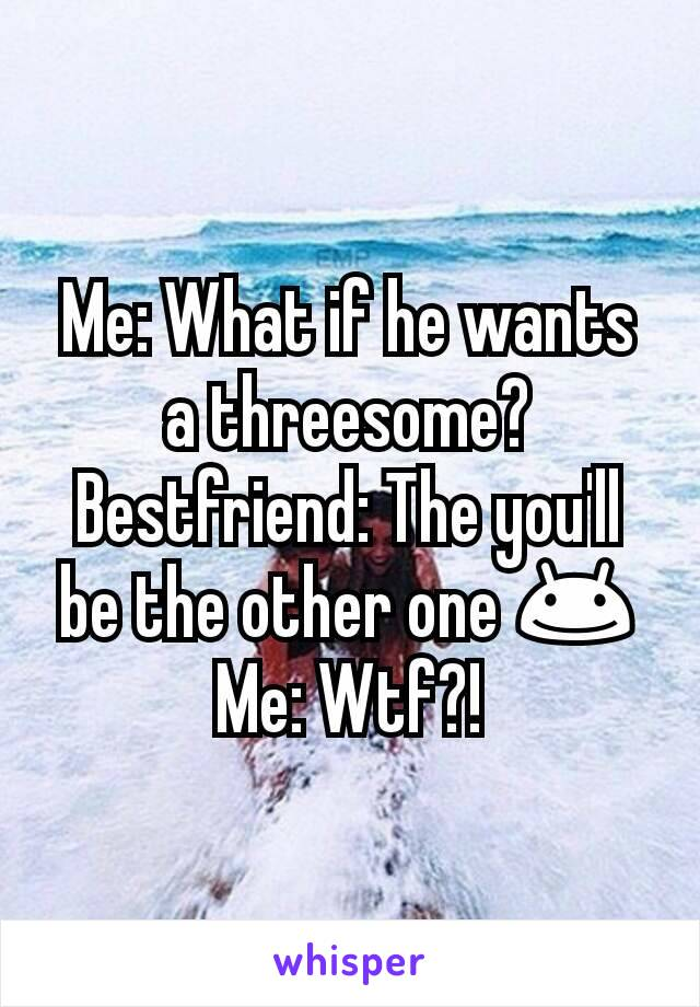 Me: What if he wants a threesome? Bestfriend: The you'll be the other one 😊 Me: Wtf?!