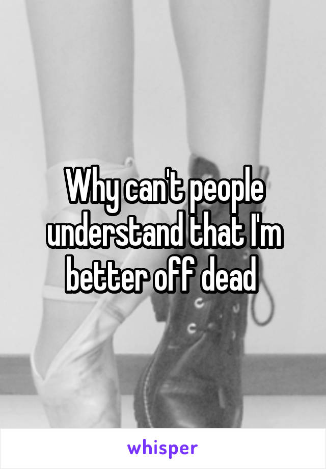 Why can't people understand that I'm better off dead