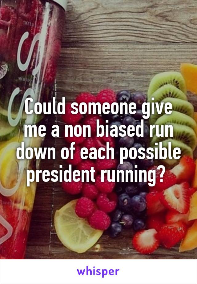 Could someone give me a non biased run down of each possible president running?