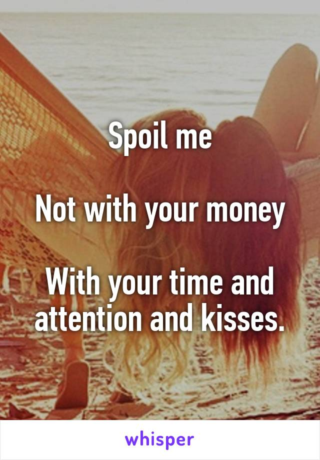 Spoil me  Not with your money  With your time and attention and kisses.