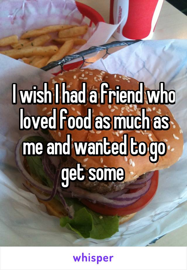 I wish I had a friend who loved food as much as me and wanted to go get some