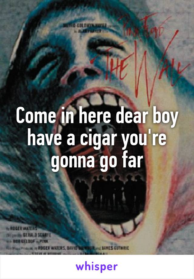 Come in here dear boy have a cigar you're gonna go far