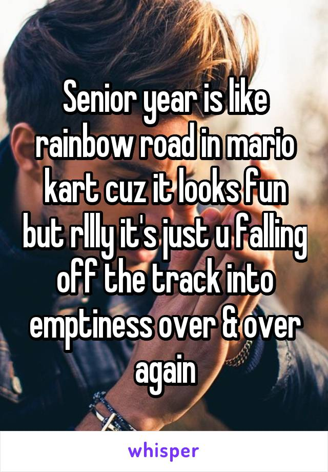 Senior year is like rainbow road in mario kart cuz it looks fun but rllly it's just u falling off the track into emptiness over & over again