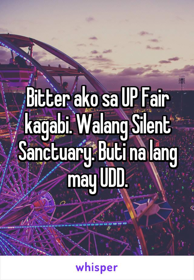 Bitter ako sa UP Fair kagabi. Walang Silent Sanctuary. Buti na lang may UDD.