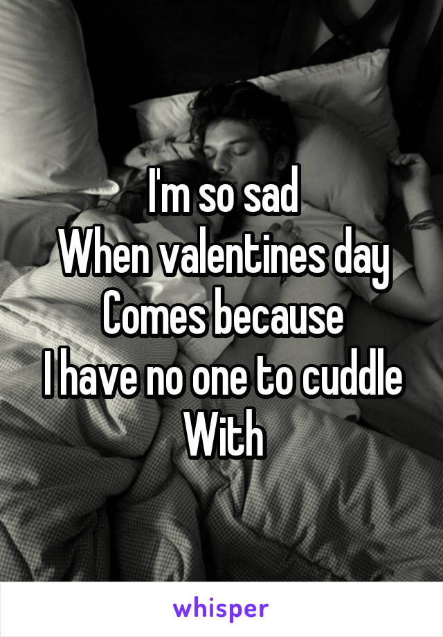 I'm so sad When valentines day Comes because I have no one to cuddle With