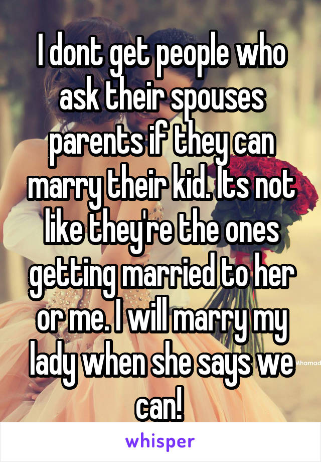I dont get people who ask their spouses parents if they can marry their kid. Its not like they're the ones getting married to her or me. I will marry my lady when she says we can!