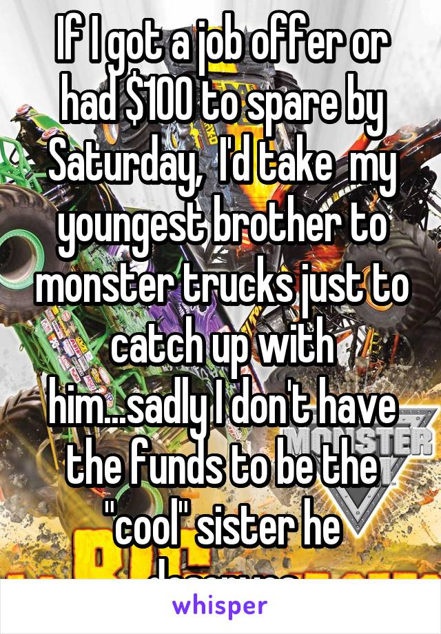"""If I got a job offer or had $100 to spare by Saturday,  I'd take  my youngest brother to monster trucks just to catch up with him...sadly I don't have the funds to be the """"cool"""" sister he deserves"""