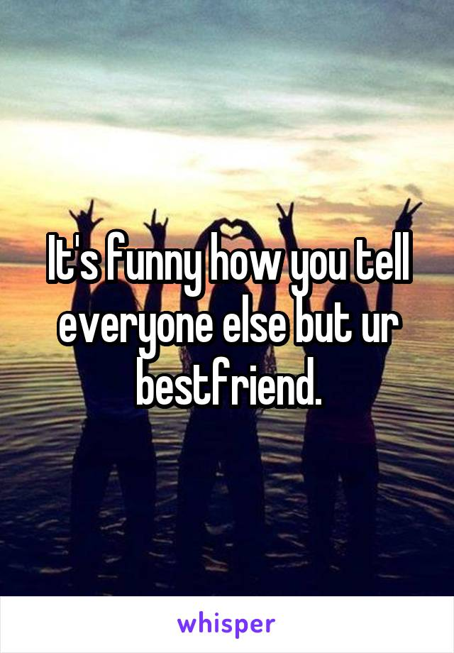 It's funny how you tell everyone else but ur bestfriend.