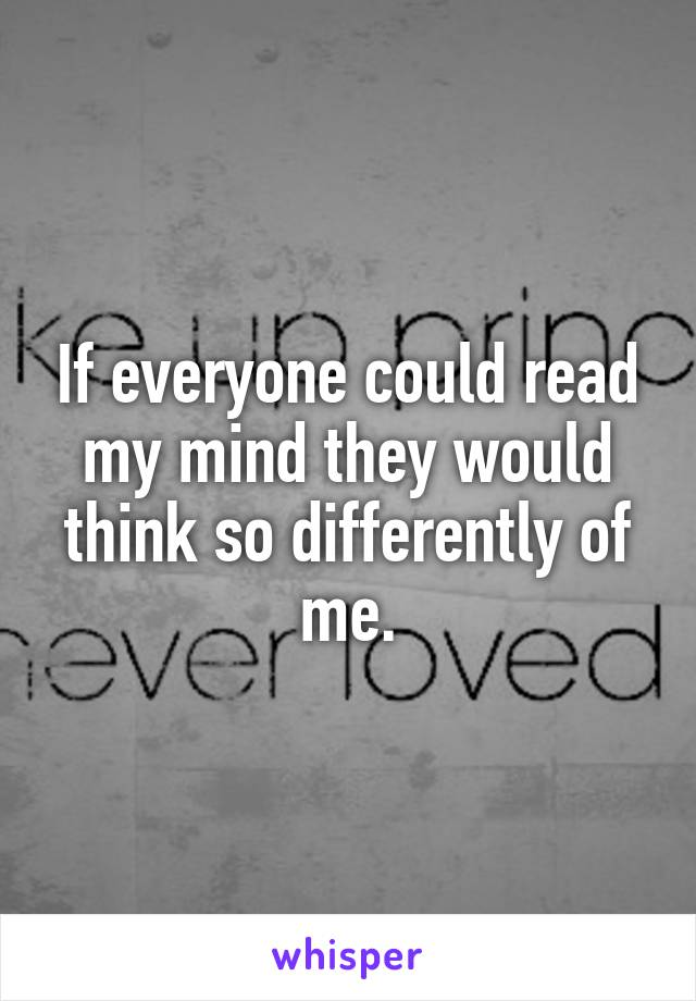 If everyone could read my mind they would think so differently of me.