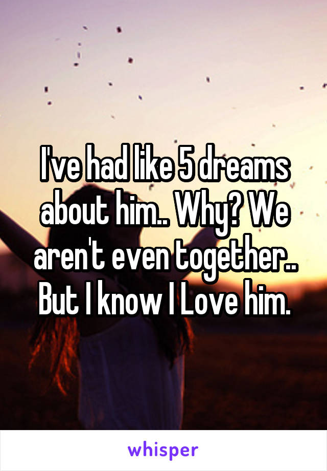I've had like 5 dreams about him.. Why? We aren't even together.. But I know I Love him.