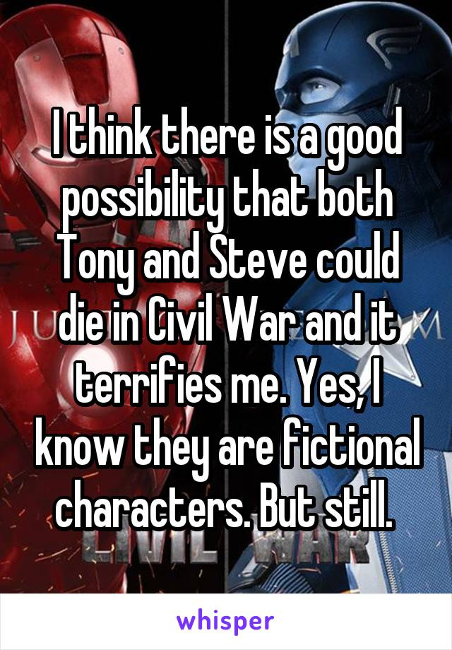 I think there is a good possibility that both Tony and Steve could die in Civil War and it terrifies me. Yes, I know they are fictional characters. But still.