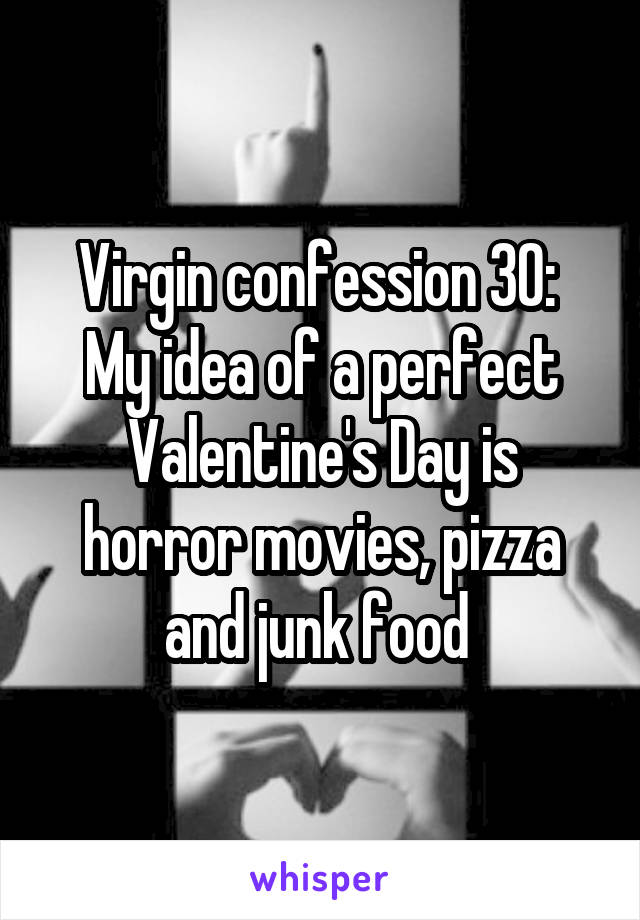 Virgin confession 30:  My idea of a perfect Valentine's Day is horror movies, pizza and junk food