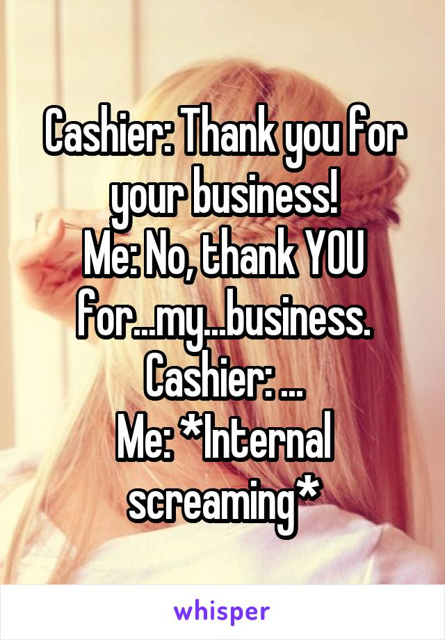 Cashier: Thank you for your business! Me: No, thank YOU for...my...business. Cashier: ... Me: *Internal screaming*