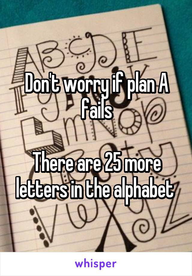 Don't worry if plan A fails  There are 25 more letters in the alphabet