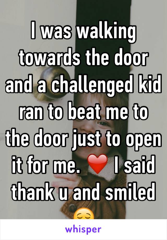 I was walking towards the door and a challenged kid ran to beat me to the door just to open it for me. ❤️ I said thank u and smiled 😌