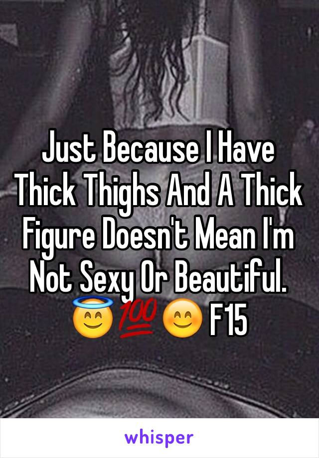Just Because I Have Thick Thighs And A Thick Figure Doesn't Mean I'm Not Sexy Or Beautiful. 😇💯😊 F15
