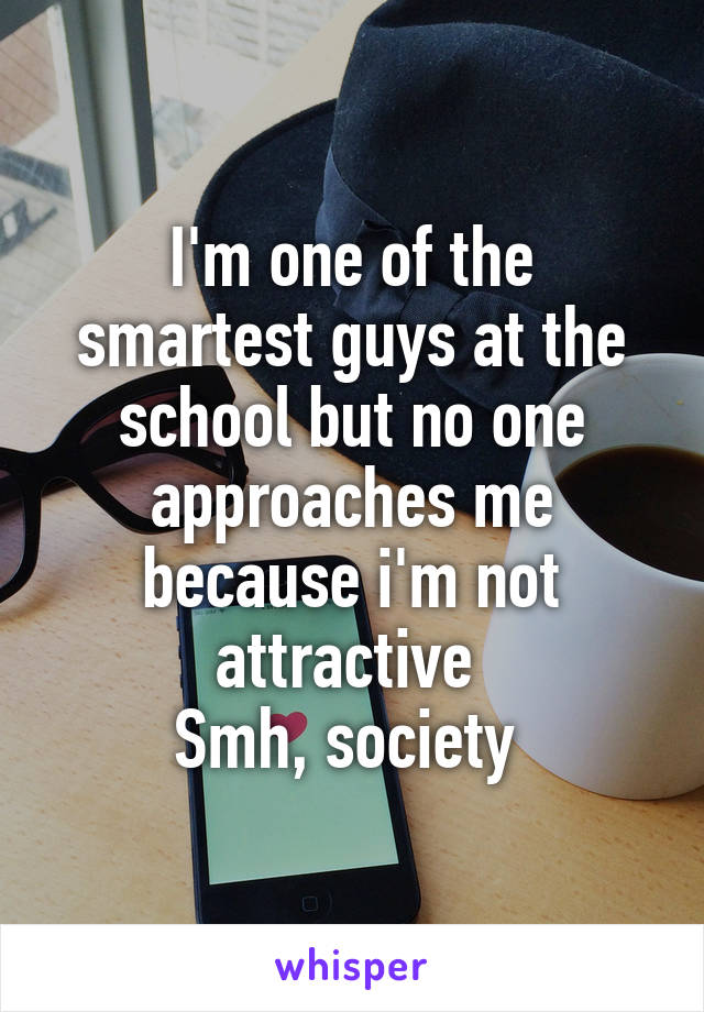 I'm one of the smartest guys at the school but no one approaches me because i'm not attractive  Smh, society