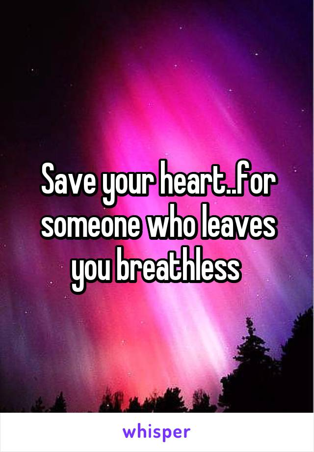Save your heart..for someone who leaves you breathless
