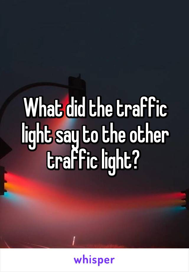 What did the traffic light say to the other traffic light?