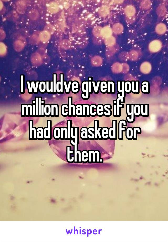 I wouldve given you a million chances if you had only asked for them.