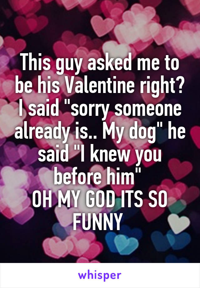 "This guy asked me to be his Valentine right? I said ""sorry someone already is.. My dog"" he said ""I knew you before him""  OH MY GOD ITS SO FUNNY"