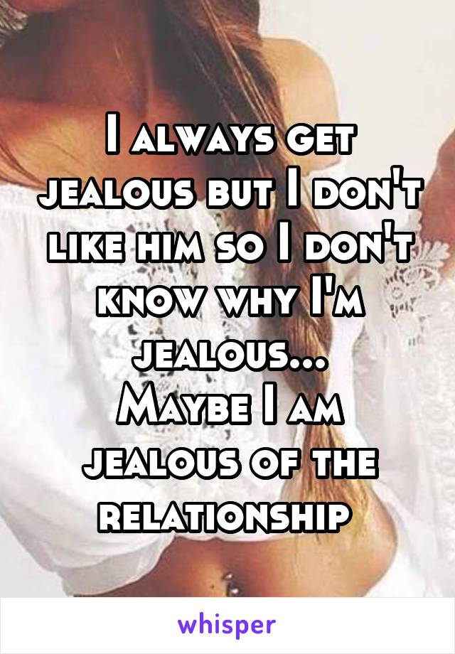 I always get jealous but I don't like him so I don't know why I'm jealous... Maybe I am jealous of the relationship