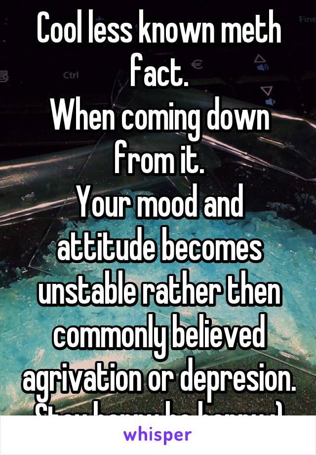 Cool less known meth fact. When coming down from it. Your mood and attitude becomes unstable rather then commonly believed agrivation or depresion. Stay happy be happy :)