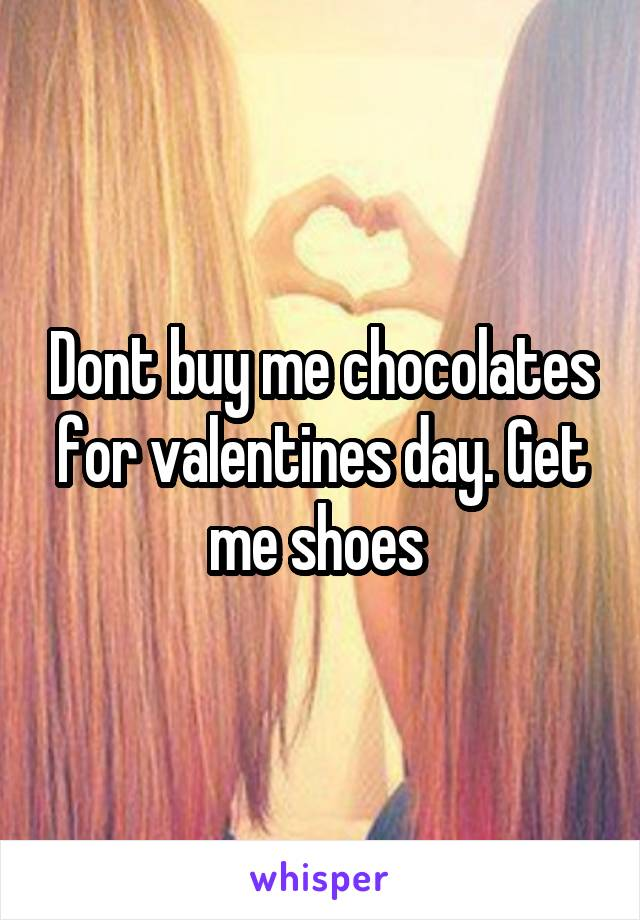 Dont buy me chocolates for valentines day. Get me shoes