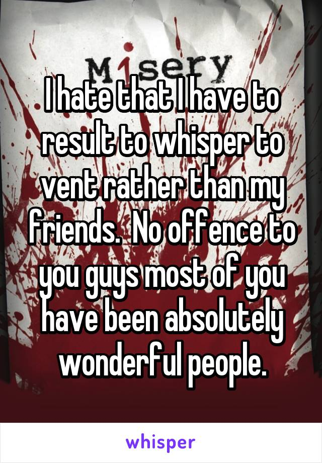 I hate that I have to result to whisper to vent rather than my friends.  No offence to you guys most of you have been absolutely wonderful people.