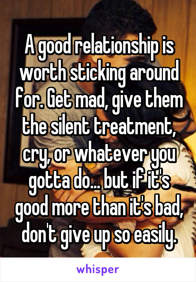 A good relationship is worth sticking around for. Get mad, give them the silent treatment, cry, or whatever you gotta do... but if it's good more than it's bad, don't give up so easily.