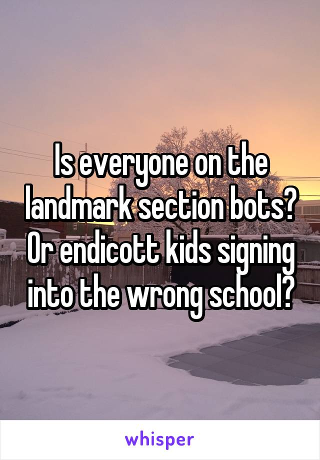 Is everyone on the landmark section bots? Or endicott kids signing into the wrong school?