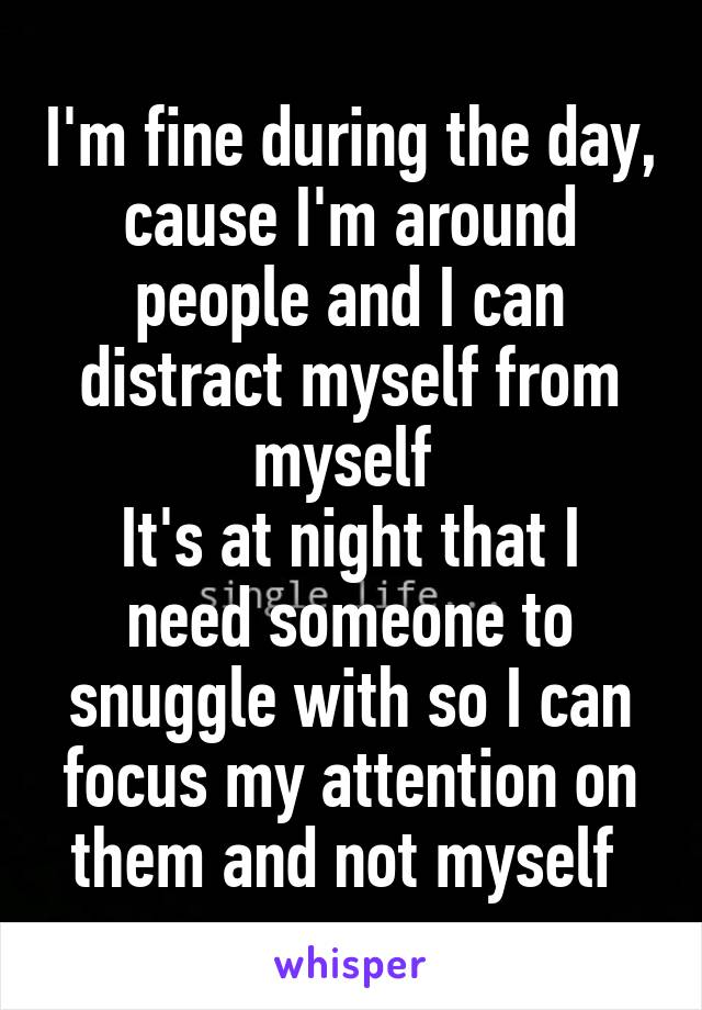 I'm fine during the day, cause I'm around people and I can distract myself from myself  It's at night that I need someone to snuggle with so I can focus my attention on them and not myself
