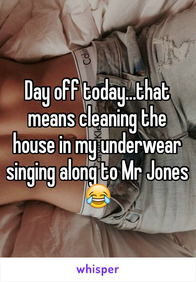 Day off today...that means cleaning the house in my underwear singing along to Mr Jones 😂