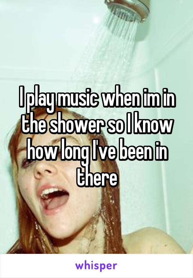 I play music when im in the shower so I know how long I've been in there