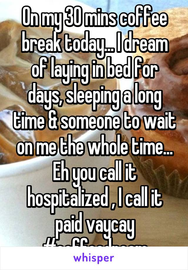 On my 30 mins coffee break today... I dream of laying in bed for days, sleeping a long time & someone to wait on me the whole time... Eh you call it hospitalized , I call it paid vaycay #coffeedream
