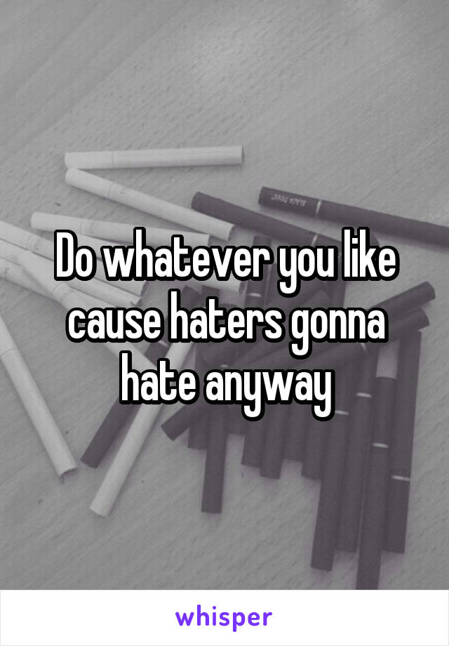 Do whatever you like cause haters gonna hate anyway