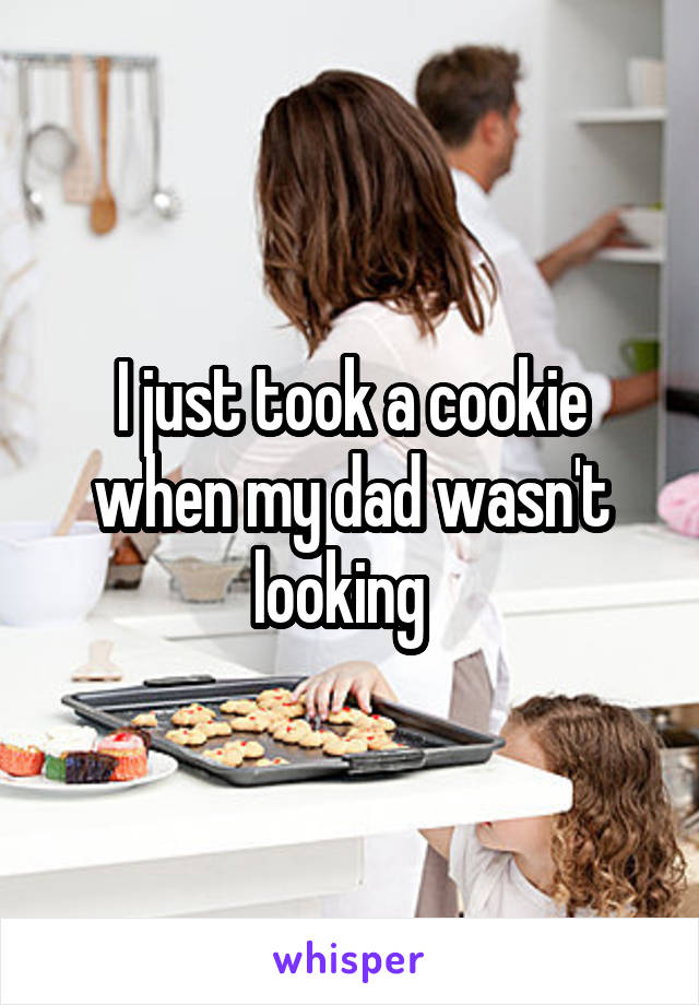 I just took a cookie when my dad wasn't looking