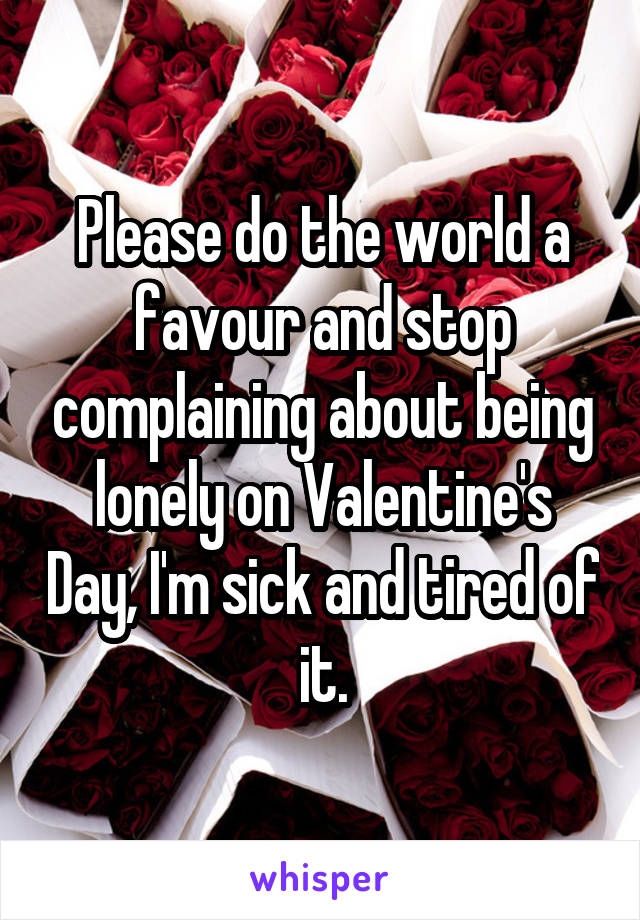 Please do the world a favour and stop complaining about being lonely on Valentine's Day, I'm sick and tired of it.